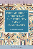 Intermarriage across Race and Ethnicity among Immigrants: E Pluribus Unions