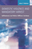 Domestic Violence and Mandatory Arrest:  Influences on Police Officer Actions