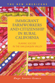 Immigrant Farmworkers and Citizenship in Rural California: Playing Soccer in the San Joaquin Valley