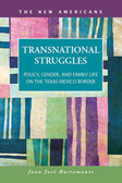 Transnational Struggles: Policy, Gender, and Family Life on the Texas-Mexico Border